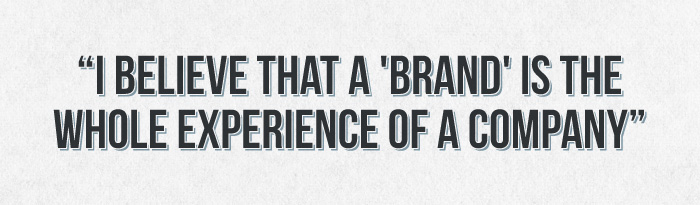 I believe that a brand is the whole experience of a company